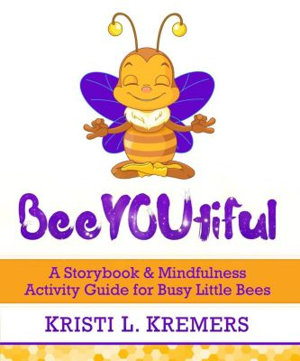 BeeYOUtiful: A Storybook & Mindfulness Activity Guide for Busy Little Bees, Kristi L. Kremers