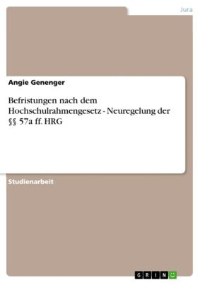 Befristungen nach dem Hochschulrahmengesetz - Neuregelung der §§ 57a ff. HRG, Angie Genenger