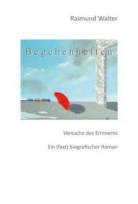 Begebenheiten - Raimund Walter |