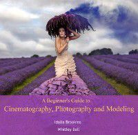 Beginner's Guide to Cinematography, Photography and Modeling, A, Idalia Ball, Whitley Brookins