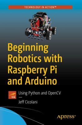 Beginning Robotics with Raspberry Pi and Arduino, Jeff Cicolani