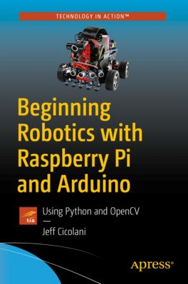 Beginning Robotics with Raspberry Pi and Arduino, Jeff Cicolani