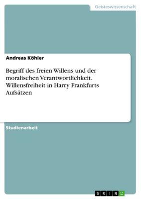 Begriff des freien Willens und der moralischen Verantwortlichkeit. Willensfreiheit in  Harry Frankfurts Aufsätzen, Andreas Köhler