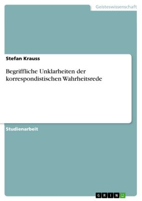 Begriffliche Unklarheiten der korrespondistischen Wahrheitsrede, Stefan Krauss