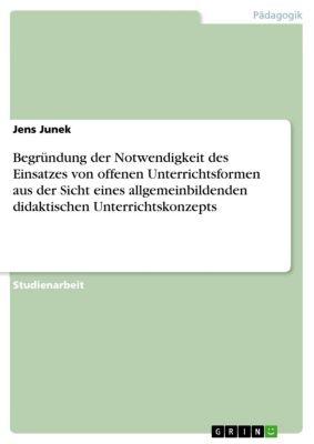 Begründung der Notwendigkeit des Einsatzes von offenen Unterrichtsformen aus der Sicht eines allgemeinbildenden didaktischen Unterrichtskonzepts, Jens Junek