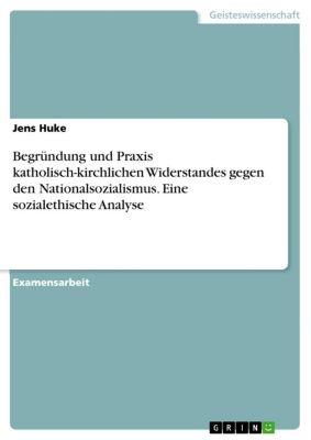 Begründung und Praxis katholisch-kirchlichen Widerstandes gegen den Nationalsozialismus. Eine sozialethische Analyse, Jens Huke