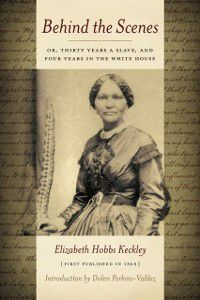 Behind the Scenes: Or, Thirty Years a Slave, and Four Years in the White House, Elizabeth Keckley