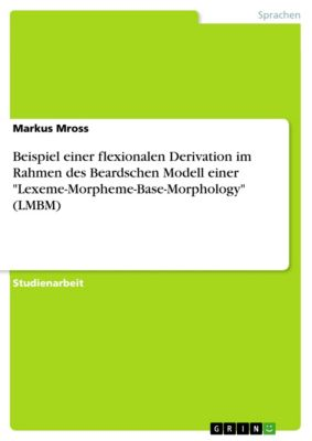 Beispiel einer flexionalen Derivation im Rahmen des Beardschen Modell  einer Lexeme-Morpheme-Base-Morphology (LMBM), Markus Mross