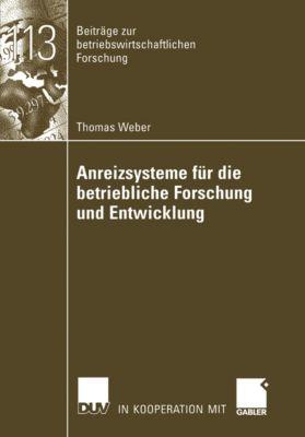 Beiträge zur betriebswirtschaftlichen Forschung: Anreizsysteme für die betriebliche Forschung und Entwicklung, Thomas Weber