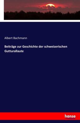 Beiträge zur Geschichte der schweizerischen Gutturallaute, Albert Bachmann