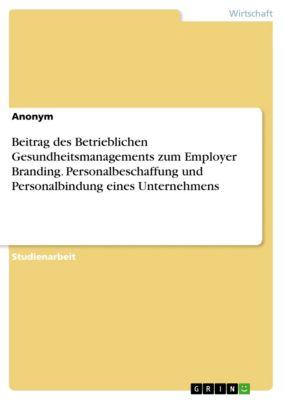 Beitrag des Betrieblichen Gesundheitsmanagements zum Employer Branding. Personalbeschaffung und Personalbindung eines Unternehmens