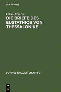 Beitrage zur Altertumskunde: Die Briefe des Eustathios von Thessalonike, Foteini Kolovou