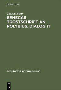 Beitrage zur Altertumskunde: Senecas Trostschrift an Polybius. Dialog 11, Thomas Kurth