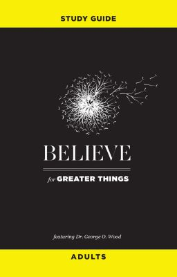 Believe for Greater Things Study Guide, George O. Wood