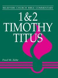 Believers Church Bible Commentary: 1-2 Timothy, Titus, Paul M Zehr
