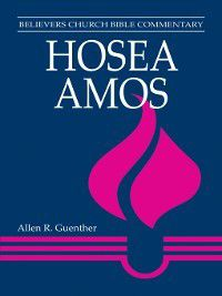 Believers Church Bible Commentary: Hosea, Amos, Allen R Guenther
