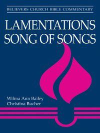 Believers Church Bible Commentary: Lamentations, Song of Songs, Christina Bucher, Wilma Bailey