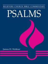 Believers Church Bible Commentary: Psalms, James H Waltner
