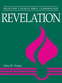 Believers Church Bible Commentary: Revelation, John R Yeatts