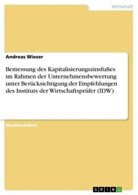 Bemessung des Kapitalisierungszinsfußes im Rahmen der Unternehmensbewertung unter Berücksichtigung der Empfehlungen des Instituts der Wirtschaftsprüfer (IDW), Andreas Wieser