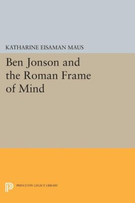 Ben Jonson and the Roman Frame of Mind, Katharine Eisaman Maus