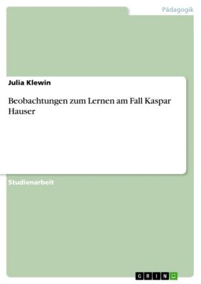 Beobachtungen zum Lernen am Fall Kaspar Hauser, Julia Klewin