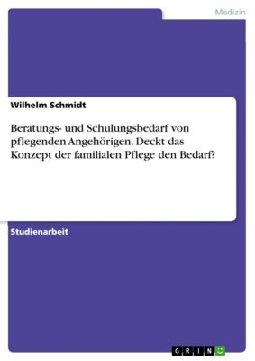 Beratungs- und Schulungsbedarf von pflegenden Angehörigen. Deckt das Konzept der familialen Pflege den Bedarf?, Wilhelm Schmidt