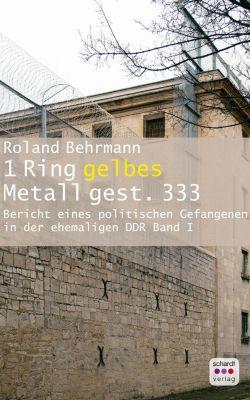 Bericht eines politischen Gefangenen in der ehemaligen DDR: 1 Ring gelbes Metall 333 gest.: Bericht eines politischen Gefangenen in der ehemaligen DDR, Roland Behrmann