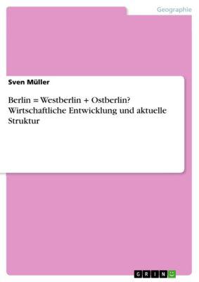 Berlin = Westberlin + Ostberlin? Wirtschaftliche Entwicklung und aktuelle Struktur, Sven Müller