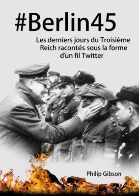 #Berlin45 Les derniers jours du Troisième Reich racontés sous la forme d'un fil Twitter, Philip Gibson