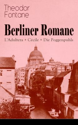 Berliner Romane: L'Adultera + Cécile + Die Poggenpuhls, Theodor Fontane