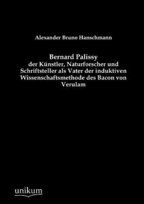 Bernard Palissy - der Künstler, Naturforscher und Schriftsteller als Vater der induktiven Wissenschaftsmethode des Bacon, Alexander Bruno Hanschmann