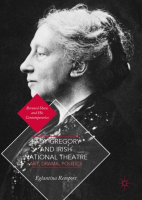 Bernard Shaw and His Contemporaries: Lady Gregory and Irish National Theatre, Eglantina Remport