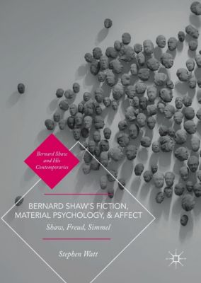 Bernard Shaw's Fiction, Material Psychology, and Affect, Stephen Watt
