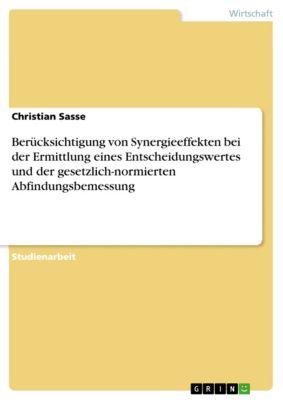 Berücksichtigung von Synergieeffekten bei der Ermittlung eines Entscheidungswertes und der gesetzlich-normierten Abfindungsbemessung, Christian Sasse