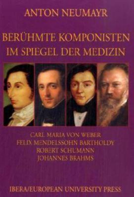 Berühmte Komponisten im Spiegel der Medizin: Bd.3 Carl Maria von Weber, Felix Mendelssohn Bartholdy, Robert Schumann, Johannes Brahms, Anton Neumayr