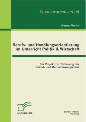 Berufs- und Handlungsorientierung im Unterricht Politik & Wirtschaft: Ein Projekt zur Förderung der Sozial- und Methodenkompetenz, Marcus Marten