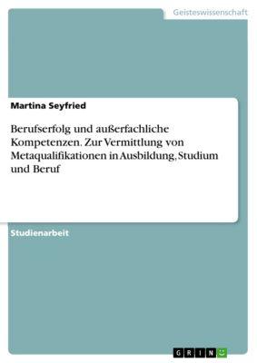 Berufserfolg und außerfachliche Kompetenzen. Zur Vermittlung von Metaqualifikationen in Ausbildung, Studium und Beruf, Martina Seyfried