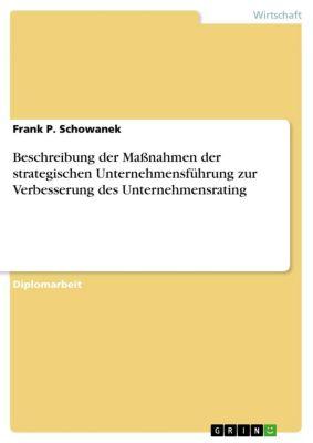 Beschreibung der Maßnahmen der strategischen Unternehmensführung zur Verbesserung des Unternehmensrating, Frank P. Schowanek