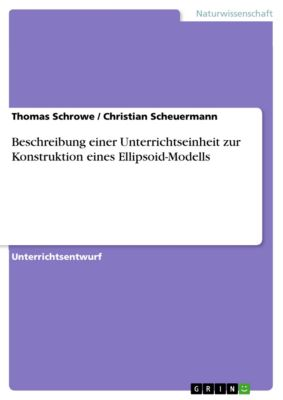 Beschreibung einer Unterrichtseinheit zur Konstruktion eines Ellipsoid-Modells, Thomas Schrowe, Christian Scheuermann