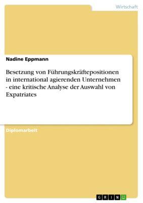Besetzung von Führungskräftepositionen in international agierenden Unternehmen - eine kritische Analyse der Auswahl von Expatriates, Nadine Eppmann