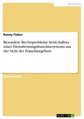 Besondere Rechtsprobleme beim Aufbau eines Dienstleistungsfranchisesystems aus der Sicht des Franchisegebers, Ronny Fieber