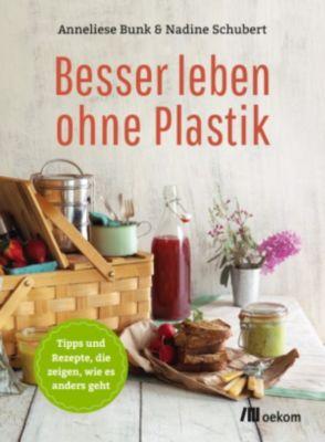 Besser leben ohne: Besser leben ohne Plastik, Anneliese Bunk, Nadine Schubert
