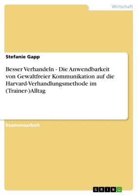 Besser Verhandeln - Die Anwendbarkeit von Gewaltfreier Kommunikation auf die Harvard-Verhandlungsmethode im (Trainer-)Alltag, Stefanie Gapp