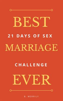Best Marriage Ever: 21 Days of Sex Challenge, B. Merrily