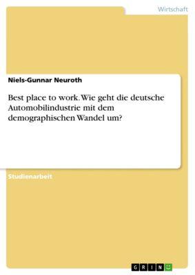 Best place to work. Wie geht die deutsche Automobilindustrie mit dem demographischen Wandel um?, Niels-Gunnar Neuroth