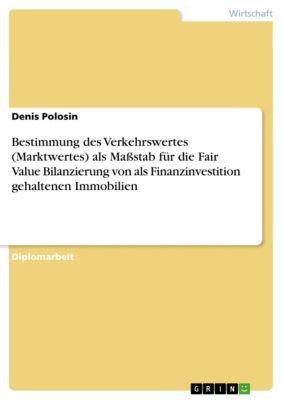 Bestimmung des Verkehrswertes (Marktwertes) als Maßstab für die Fair Value Bilanzierung von als Finanzinvestition gehaltenen Immobilien, Denis Polosin
