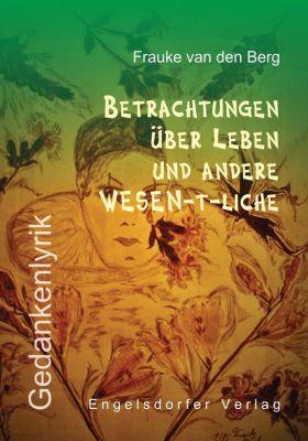 Betrachtungen über Leben und andere WESEN-t-liche, Frauke van den Berg