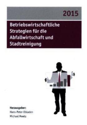 Betriebswirtschaftliche Strategien für die Abfallwirtschaft und Stadtreinigung 2015, Hans-Peter Obladen, Michael Meetz