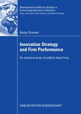 Betriebswirtschaftliche Studien in forschungsintensiven Industrien: Innovation Strategy and Firm Performance, Nanja Strecker